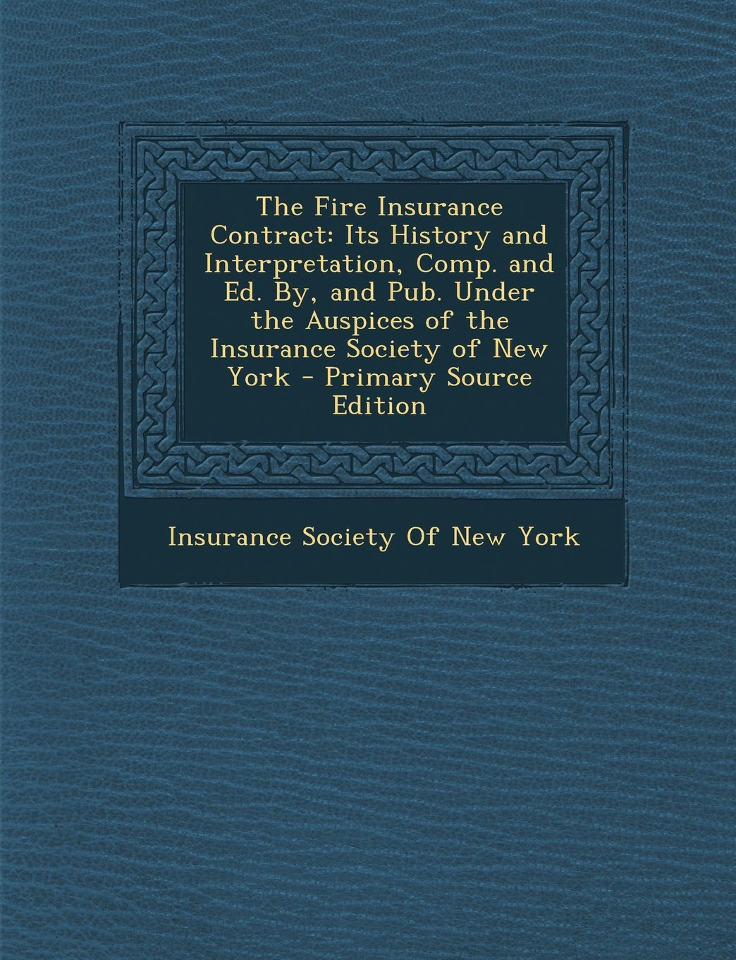 Download The Fire Insurance Contract: Its History and Interpretation, Comp. and Ed. By, and Pub. Under the Auspices of the Insurance Society of New York - P pdf epub