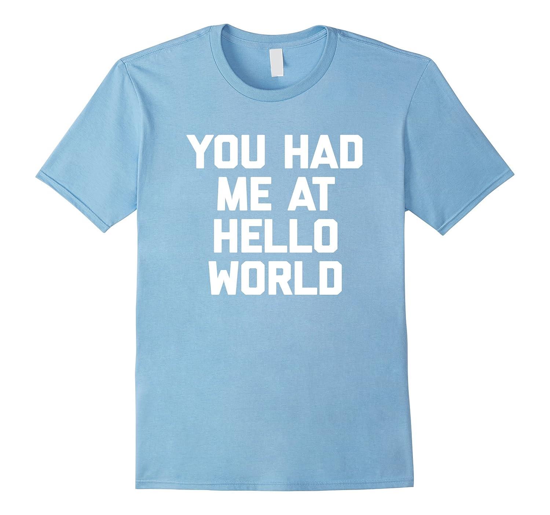 You Had Me At Hello World T-Shirt funny saying sarcastic tee