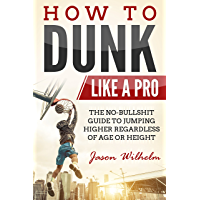 How to Dunk Like a Pro: The No-Bullshit Guide to Jumping Higher Regardless of Age or Height