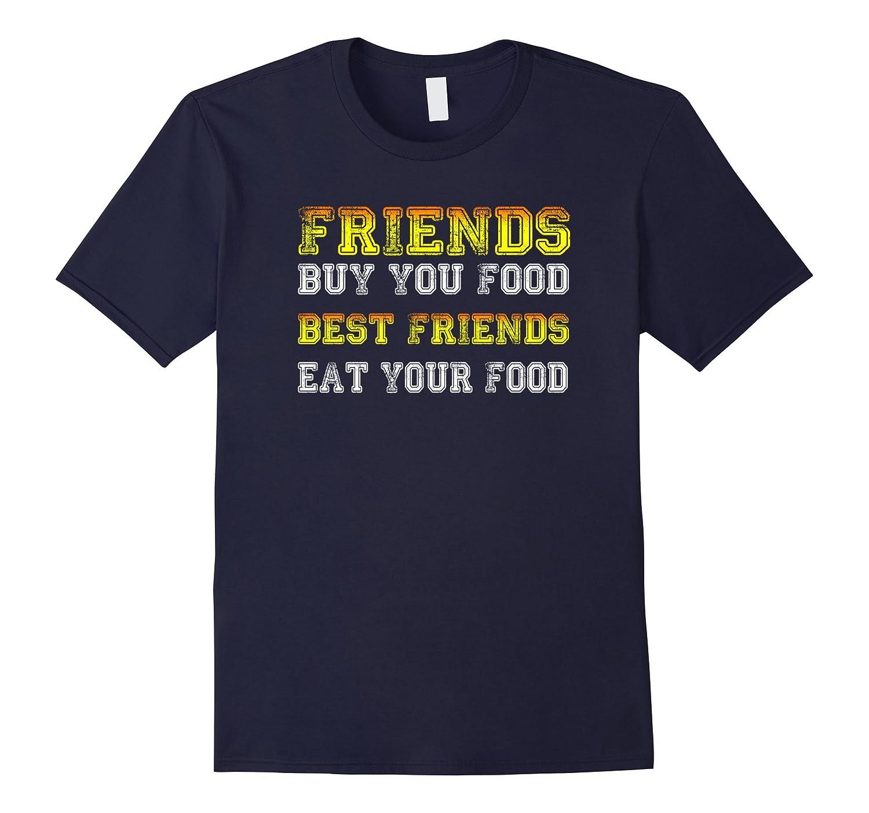 Friends Buy you Food Best Friends eat your food T Shirt-Vaci