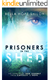 Prisoners In The Shed: The Harrowing True Journey From Captivity To Hope