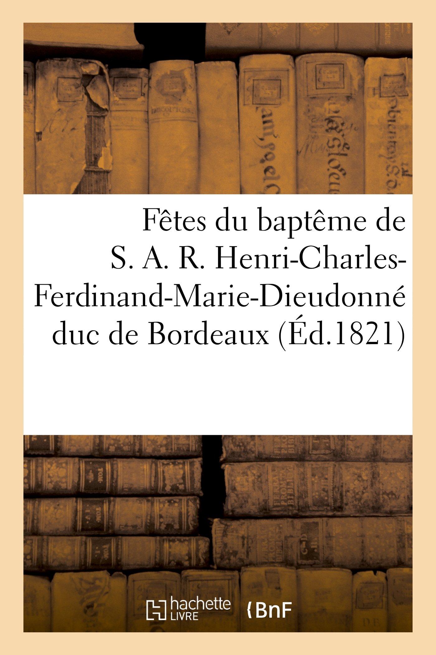 Fetes Du Bapteme de S. A. R. Henri-Charles-Ferdinand-Marie-Dieudonne Duc de Bordeaux (Histoire) (French Edition) pdf epub