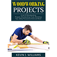 WOODWORKING PROJECTS: A List Of Woodworking Projects, Woodworking Tools, Workshop Tips, Safety Precautions And Lots More! (English Edition)