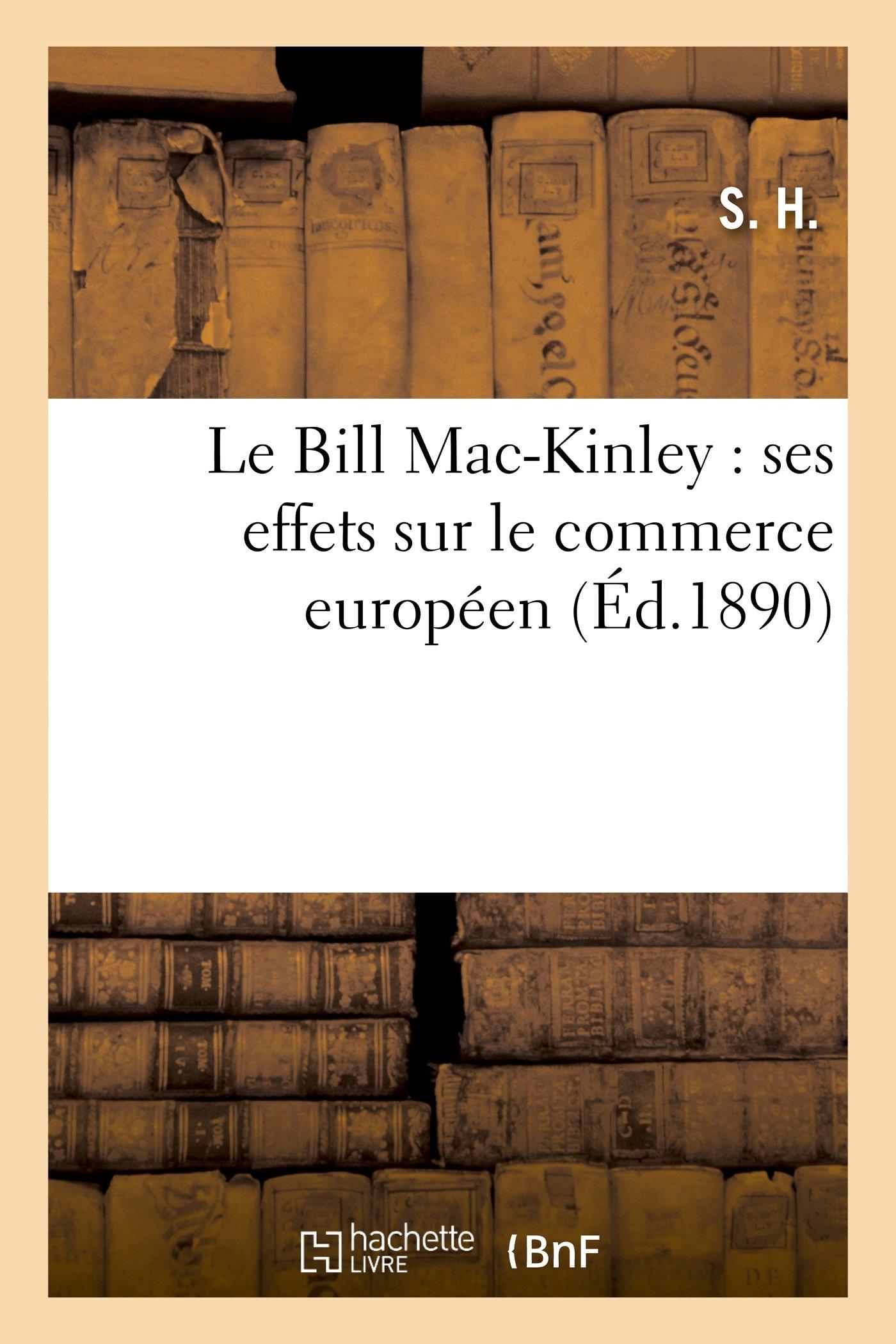 Read Online Le Bill Mac-Kinley: Ses Effets Sur Le Commerce Europeen. Les Elections Americaines (Histoire) (French Edition) pdf epub