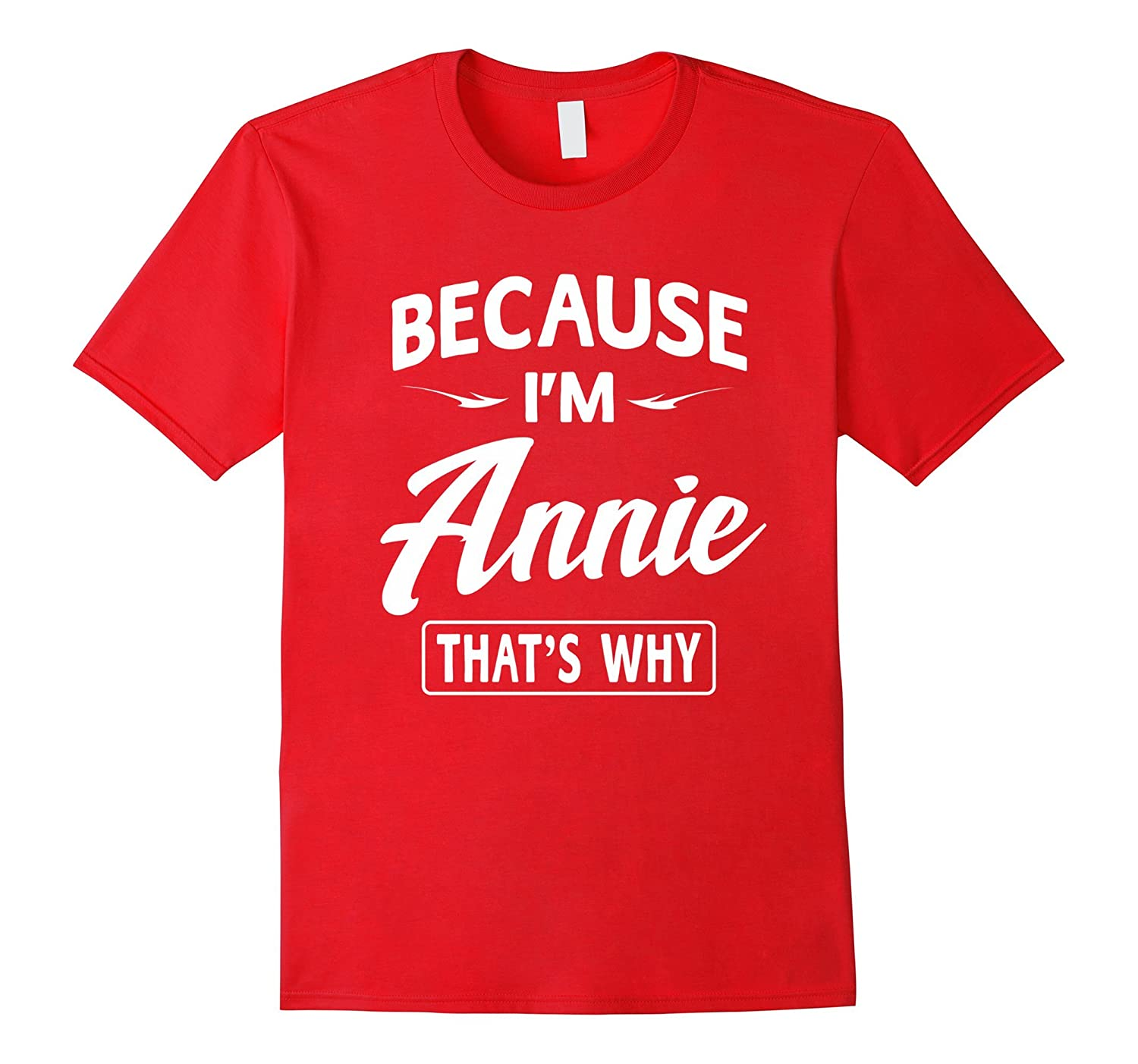 Because Im Annie Funny Novelty Gifts Name T-shirt Women-PL