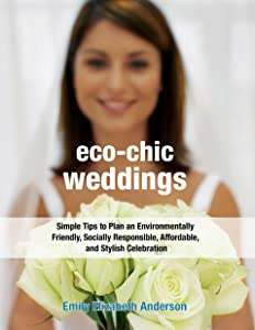 Eco-Chic Weddings: Simple Tips to Plan an Earth-Friendly, Socially Responsible, Affordable Green Wedding