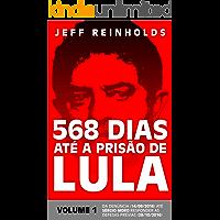 568 DIAS ATÉ A PRISÃO DE LULA: Volume 1