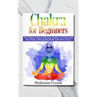 Chakra for Beginners: The Ultimate Guide to Balancing, Healing, and Unblocking Your Chakras while gaining health and positive energy. (English Edition)
