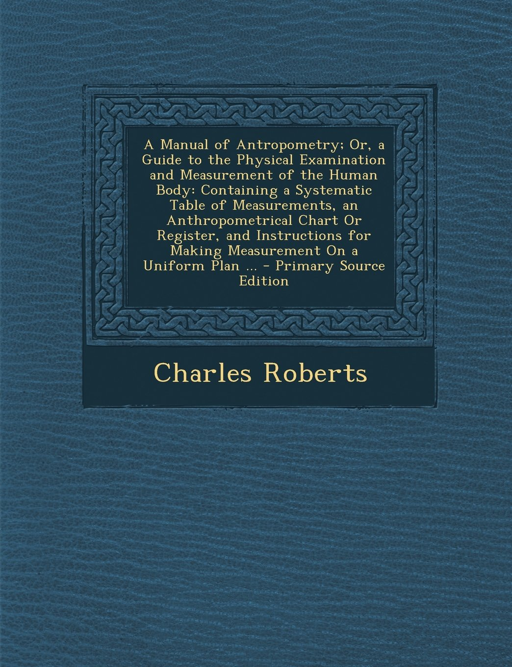 A Manual of Antropometry; Or, a Guide to the Physical Examination and Measurement of the Human Body: Containing a Systematic Table of Measurements, an ... Measurement On a Uniform Plan ... - Prim pdf epub