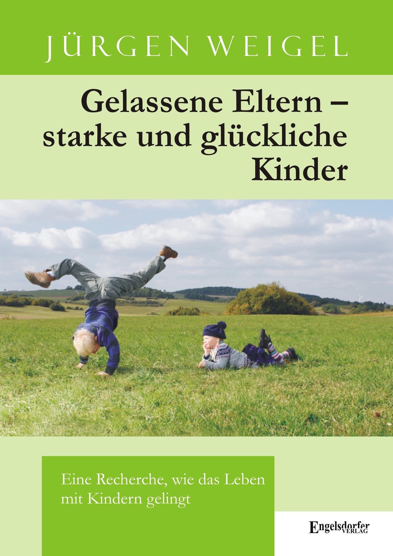 Gelassene Eltern - starke und glückliche Kinder: Eine Recherche, wie das Leben mit Kindern gelingt