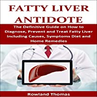 Fatty Liver Antidote: The Definitive Guide on How to Diagnose, Prevent and Treat...