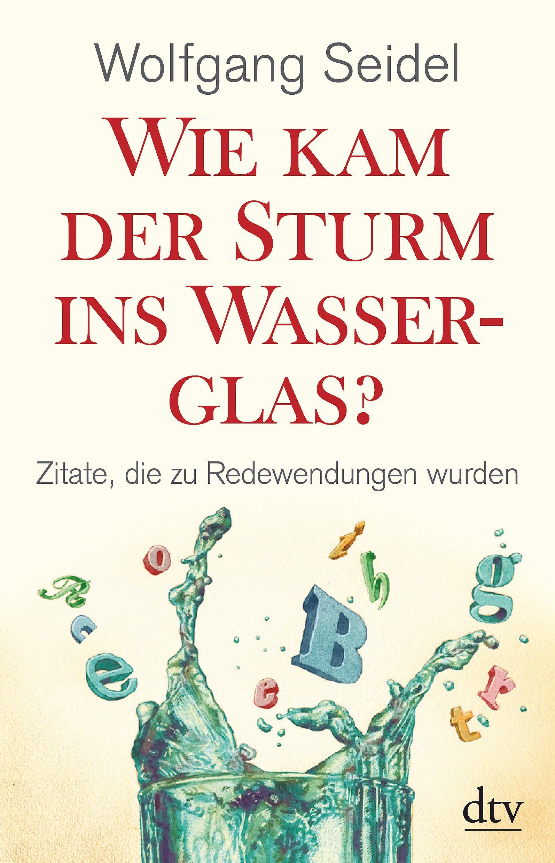 Wie kam der Sturm ins Wasserglas?: Zitate, die zu Redewendungen wurden (dtv Fortsetzungsnummer 50)