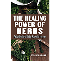 THE HEALING POWER OF HERBS: An Excellent Herbal Healing System For Everyone - The Complete Guide To The Curative Power…
