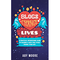 Blogs Change Lives: A practical, inspirational guide to building a blog that could change your life!