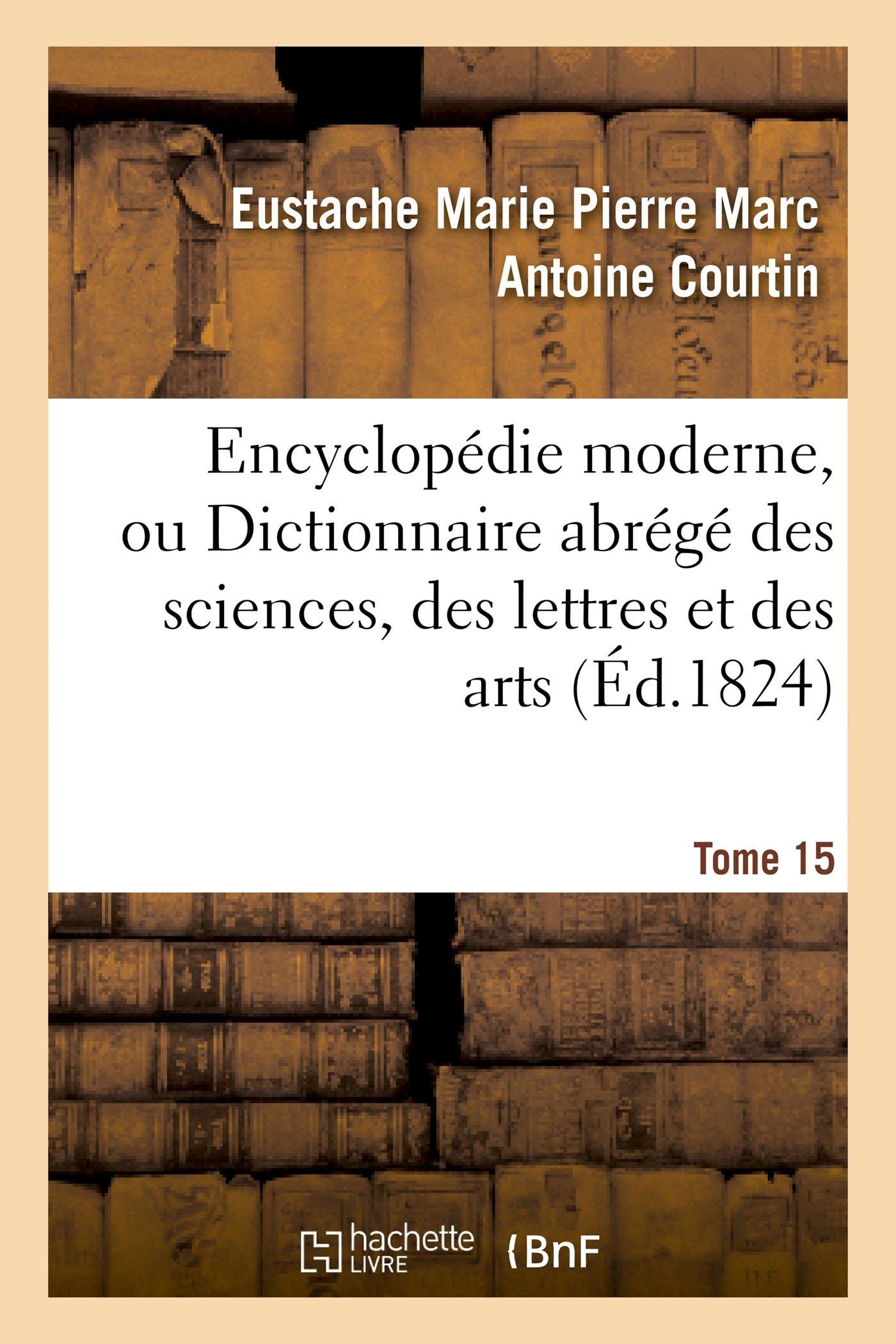 Read Online Encyclopédie Moderne, Ou Dictionnaire Abrégé Des Sciences, Des Lettres Et Des Arts. Tome 15 (Generalites) (French Edition) ebook