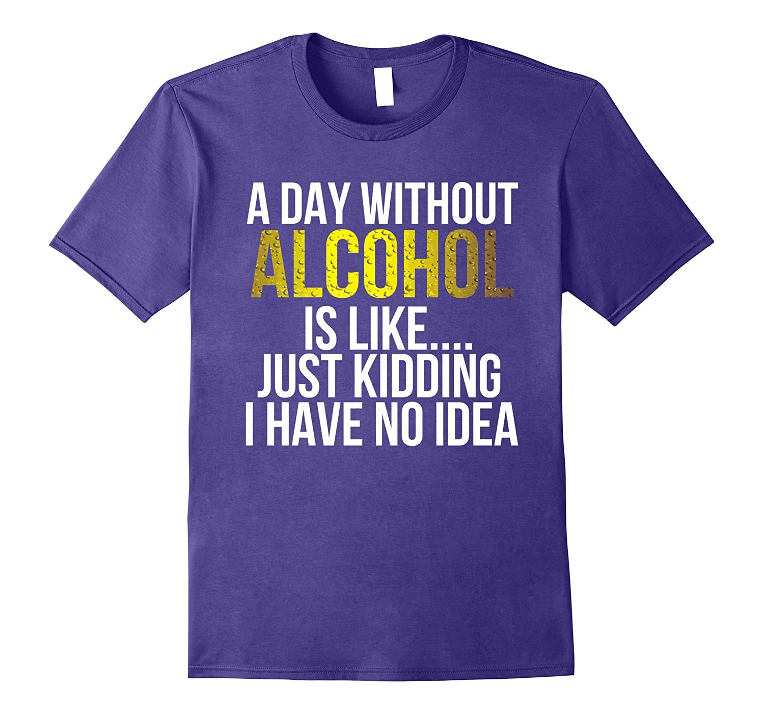 A day without Alcohol is like just kidding TShirt-CD