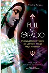 Full of Grace: Miraculous Stories of Healing and Conversion Through Mary's Intercession Kindle Edition