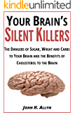 Your Brain's Silent Killers: The Dangers of Sugar, Wheat and Carbs to Your Brain and the Benefits of Cholesterol to the Brain