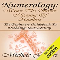 Numerology: Master the Secret Meaning of Numbers: The Beginners Guidebook to Decoding Your Destiny