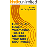 How to Use Google Webmaster Tools to Maximize Your Site's SEO Impact: Now Known as Google Search Console (English Edition)