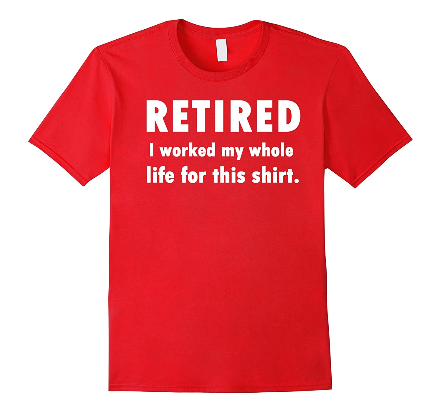 Retired I Worked My Whole Life For This Shirt RT