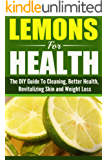 Lemon's For Health: The Ultimate DIY Guide To Cleaning, Better Health, Revitalizing Skin and Weight Loss (Health, Rejuvenation skin,Weight Loss, Lemons, Cleaning) (English Edition)