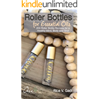 Roller Bottles for Essential Oils: 200++ Roller Bottle Recipes for a Healthy Mind, Body and Soul (Essential Oils, Roller Bottle Recipes, Essential Oil Recipe Book 1) (English Edition)