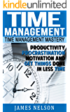 Time Management: Time Management Mastery – Productivity, Procrastination, Motivation and Get Things Done in Less Time