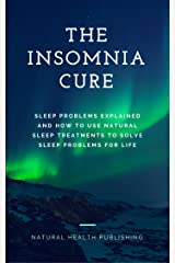 The Insomnia Cure: Sleep Problems Explained and How to Use Natural Sleep Treatments to Solve Sleep Problems for Life (How to cure sleep problems and insomnia) Kindle Edition