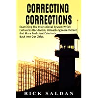 Correcting Corrections: Examining The Institutional System Which Cultivates Recidivism, Unleashing More Violent And More Proficient Criminals Back Into Our Cities