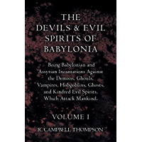 The Devils And Evil Spirits Of Babylonia - Being Babylonian And Assyrian Incantations Against The Demons, Ghouls, Vampires, Hobgoblins, Ghosts, And Kindred ... Spirits, Which Attack Mankind - Volume I