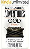 My Craziest Adventures With God - Volume 1: The Spiritual Journal of a Former Atheist Paramedic