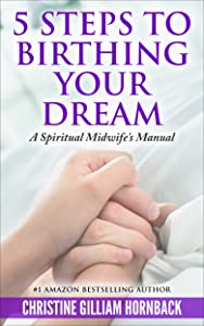 5 Steps to Birthing Your Dream: A Spiritual Midwife's Manual
