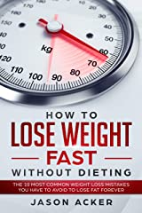HOW TO LOSE WEIGHT FAST WITHOUT DIETING: The 10 most common weight loss mistakes you have to avoid to lose fat forever Kindle Edition
