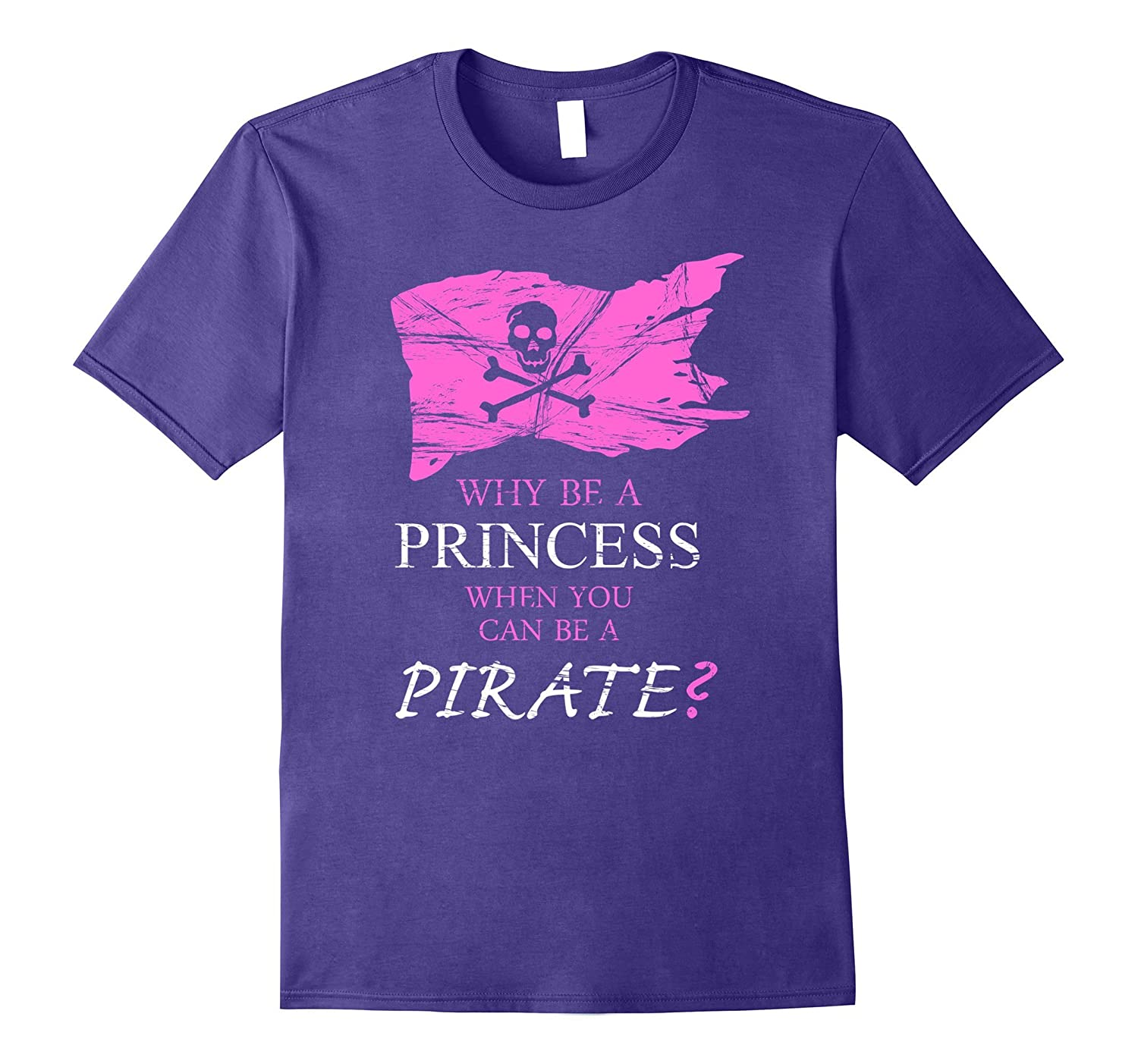 WHY BE a PRINCESS WHEN YOU can be a PIRATE Shirt-PL