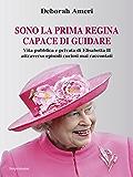 Sono la prima regina capace di guidare: Vita pubblica e privata di Elisabetta II attraverso episodi curiosi mai raccontati
