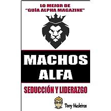 MACHOS ALFA: SEDUCCIÓN Y LIDERAZGO (GUÍA ALPHA MAGAZINE nº 3) (Spanish Edition) Jan 13, 2018