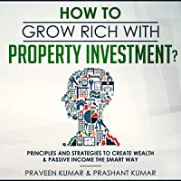 How to Grow Rich with Property Investment?: Principles and Strategies to Create Wealth & Passive Income the Smart Way (Wealth Creation, Book 2)
