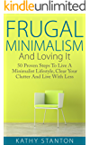 Frugal Minimalism And Loving It: 50 Proven Steps To Live A Minimalist Lifestyle, Clear Your Clutter And Live With Less (Simple Living, Frugal Living Tips, ... Organization Strategies, Living With Less)