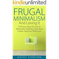 Frugal Minimalism And Loving It: 50 Proven Steps To Live A Minimalist Lifestyle, Clear Your Clutter And Live With Less…