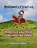 Resistance is Feudal: Modernize your Mind to Manifest like a Mofo!