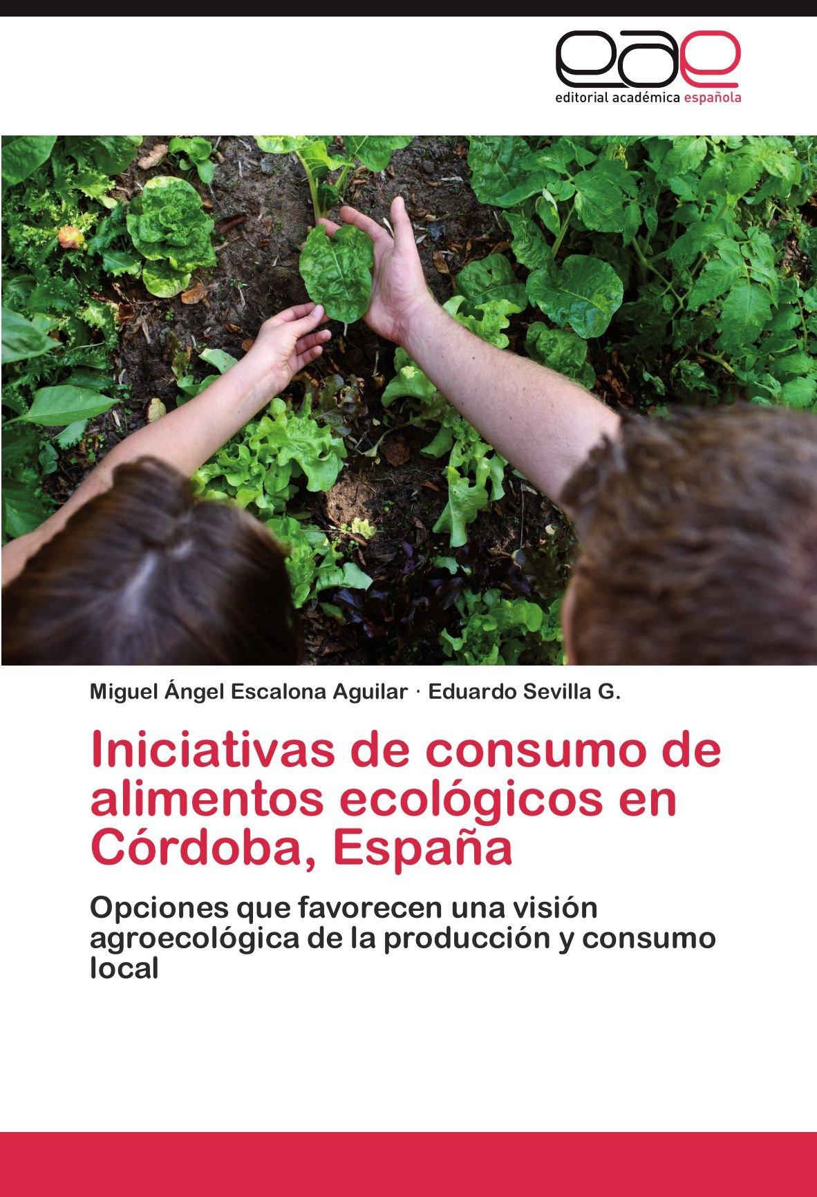 Iniciativas de consumo de alimentos ecológicos en Córdoba, España: Amazon.es: Escalona Aguilar Miguel Ángel, Sevilla G. Eduardo: Libros