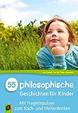 55 Philosophische Geschichten für Kinder: mit Frageimpulsen zum Nach- und Weiterdenken