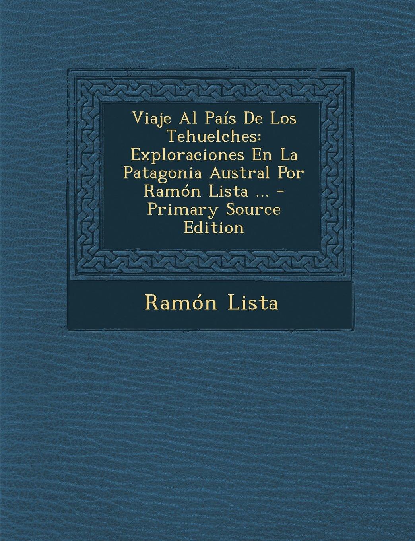 Read Online Viaje Al Pais de Los Tehuelches: Exploraciones En La Patagonia Austral Por Ramon Lista ... - Primary Source Edition (Spanish Edition) ebook