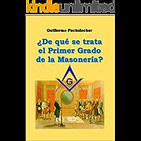 ¿De que se trata el Primer Grado de la Masonería? (Spanish Edition) (Masonería y Sociedad nº 1)