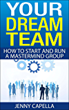 Your Dream Team: How to Start and Run a Mastermind Group