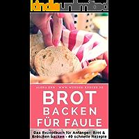 Einfach & schnell: Brot backen für Faule & Einsteiger: Das Rezeptbuch 40 schnelle, gelingsichere Rezepte für Anfänger & Fortgeschrittene (Backen - die besten Rezepte 15) (German Edition)