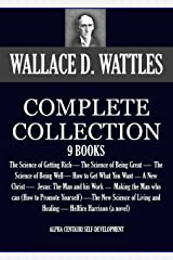 THE COMPLETE WALLACE D. WATTLES 9 BOOKS. The Science of Getting Rich, The Science of Being Great, The Science of Being Well, How to Get What You Want and ... (Alpha Centauri Self-Development Book 1) Kindle Edition