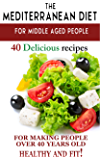 """Mediterranean diet for middle aged people: 40 delicious recipes to make people over 40 years old healthy and fit!"" (Diets and fitness for people over 40 years old Book 1)"