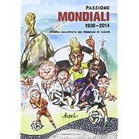 Passione mondiali 1930-2014. Storia illustrata dei mondiali di calcio